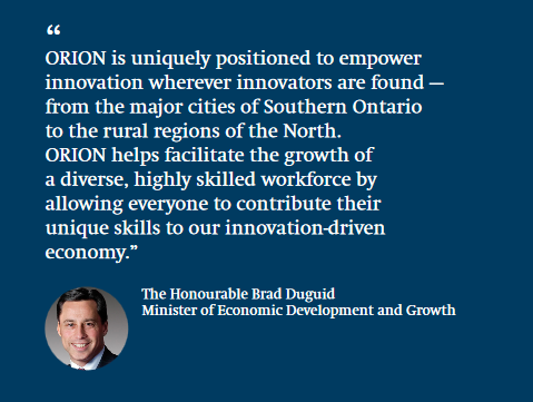 """ORION is uniquely positioned to empower innovation wherever innovators are found — from the major cities of Southern Ontario to the rural regions of the North. ORION helps facilitate the growth of a diverse, highly skilled workforce by allowing everyone to contribute their unique skills to our innovation-driven economy."" Brad Duguid, Minister of Economic Development and Growth"