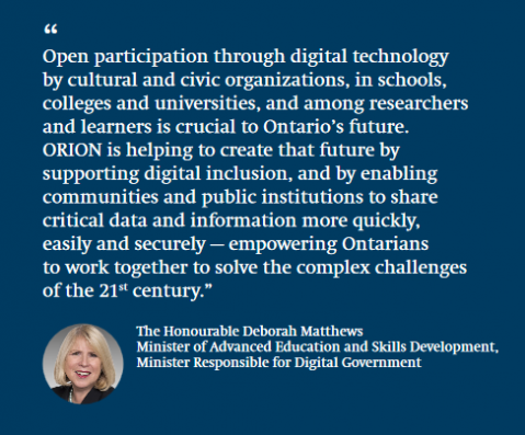 "Deborah Matthews Minister of Advanced Education and Skills Development  ""ORION is uniquely positioned to empower innovation wherever innovators are found — from the major cities of Southern Ontario to the rural regions of the North. ORION helps facilitate the growth of a diverse, highly skilled workforce by allowing everyone to contribute their unique skills to our innovation-driven economy."""