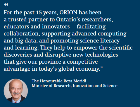 """For the past 15 years, ORION has been a trusted partner to Ontario's researchers, educators and innovators — facilitating collaboration, supporting advanced computing and big data, and promoting science literacy and learning. They help to empower the scientific discoveries and disruptive new technologies that give our province a competitive advantage in today's global economy."" Reza Moridi, Minister of Research, Innovation and Science"