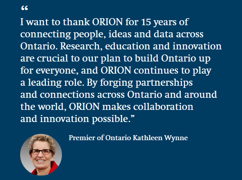 """I want to thank ORION for 15 years of connecting people, ideas and data across Ontario. Research, education and innovation are crucial to our plan to build Ontario up for everyone, and ORION continues to play a leading role. By forging partnerships and connections across Ontario and around the world, ORION makes collaboration and innovation possible."" Kathleen Wynne, Premier of Ontario"
