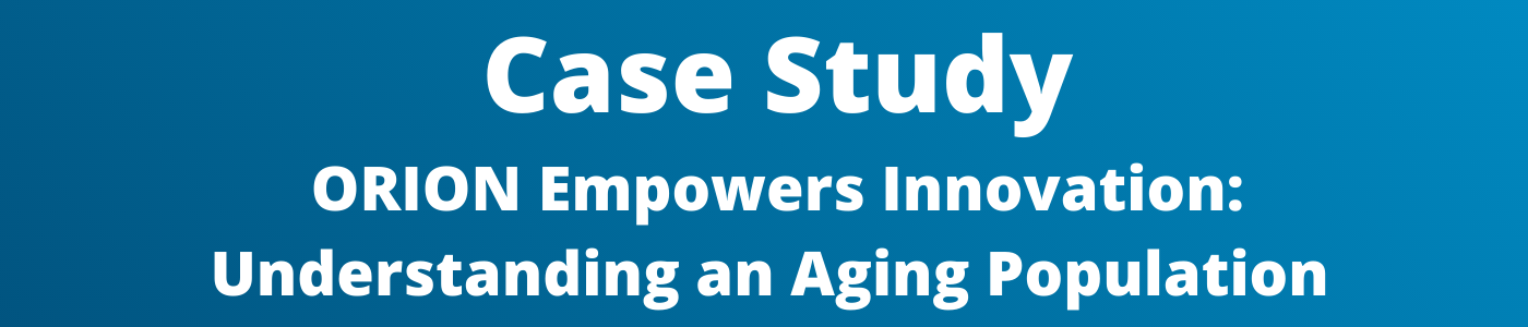 Case Study: ORION Empowers Innovation: Understanding an Aging Population